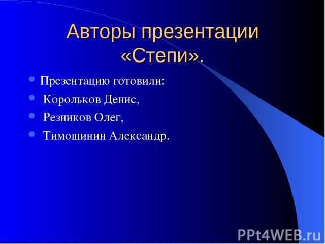 Авторы презентации «Степи». Презентацию готовили: Корольков Денис, Резников Олег, Тимошинин Александр.