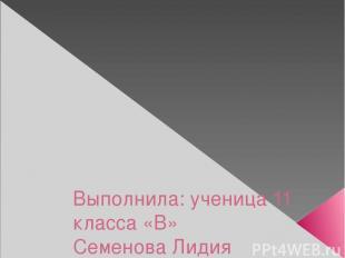 Выполнила: ученица 11 класса «В» Семенова Лидия Проверила: Брейдакова Т. Т.