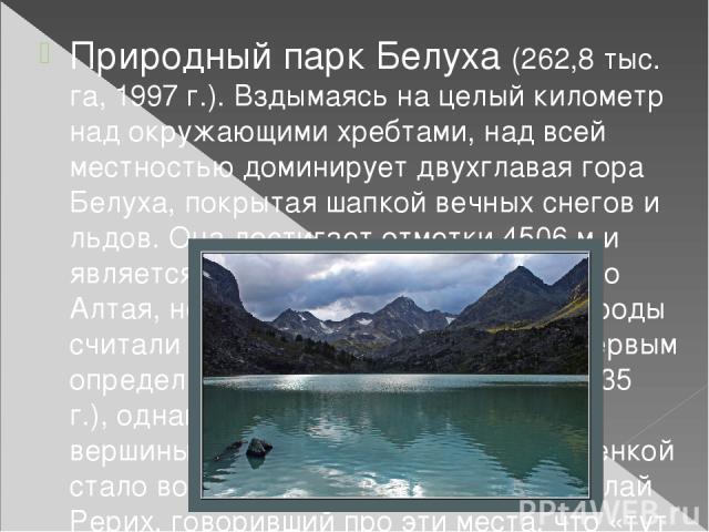 Природный парк Белуха (262,8 тыс. га, 1997 г.). Вздымаясь на целый километр над окружающими хребтами, над всей местностью доминирует двухглавая гора Белуха, покрытая шапкой вечных снегов и льдов. Она достигает отметки 4506 м и является высочайшей то…