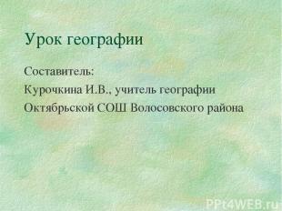 Урок географии Составитель: Курочкина И.В., учитель географии Октябрьской СОШ Во