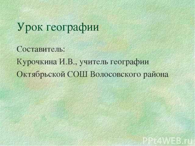 Урок географии Составитель: Курочкина И.В., учитель географии Октябрьской СОШ Волосовского района