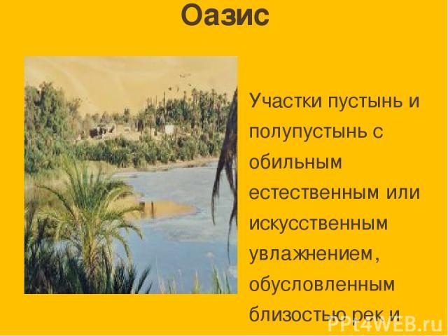Оазис Участки пустынь и полупустынь с обильным естественным или искусственным увлажнением, обусловленным близостью рек и грунтовых вод; С богатой растительностью; Обычно густо населены