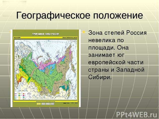 Географическое положение Зона степей Россия невелика по площади. Она занимает юг европейской части страны и Западной Сибири.