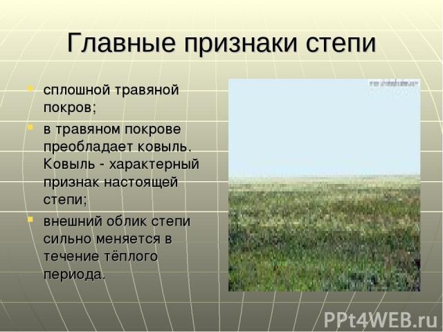 Главные признаки степи сплошной травяной покров; в травяном покрове преобладает ковыль. Ковыль - характерный признак настоящей степи; внешний облик степи сильно меняется в течение тёплого периода.