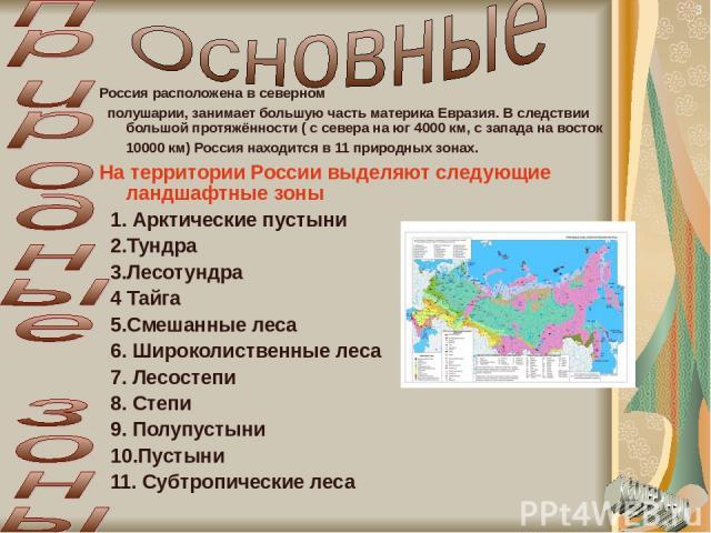 Россия расположена в северном полушарии, занимает большую часть материка Евразия. В следствии большой протяжённости ( с севера на юг 4000 км, с запада на восток 10000 км) Россия находится в 11 природных зонах. На территории России выделяют следующие…