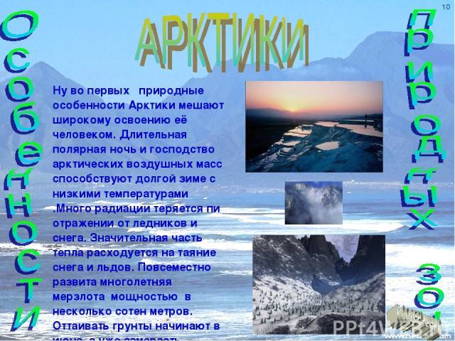 Ну во первых природные особенности Арктики мешают широкому освоению её человеком. Длительная полярная ночь и господство арктических воздушных масс способствуют долгой зиме с низкими температурами .Много радиации теряется пи отражении от ледников и с…