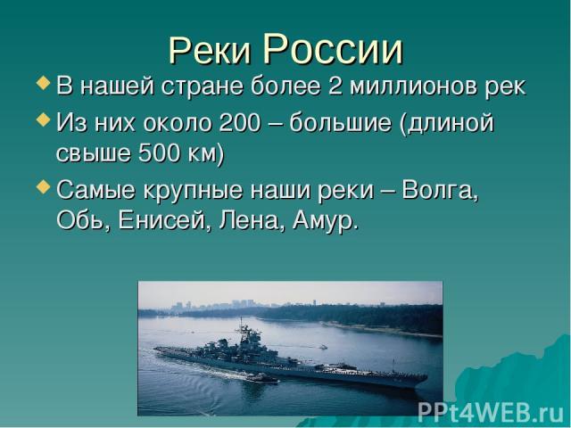 Реки России В нашей стране более 2 миллионов рек Из них около 200 – большие (длиной свыше 500 км) Самые крупные наши реки – Волга, Обь, Енисей, Лена, Амур.
