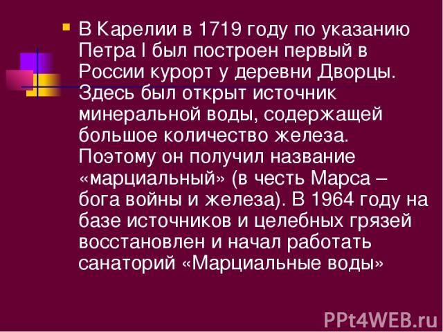 В Карелии в 1719 году по указанию Петра I был построен первый в России курорт у деревни Дворцы. Здесь был открыт источник минеральной воды, содержащей большое количество железа. Поэтому он получил название «марциальный» (в честь Марса – бога войны и…