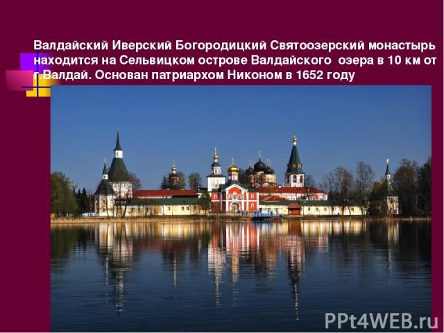 Валдайский Иверский Богородицкий Святоозерский монастырь находится на Сельвицком острове Валдайского озера в 10 км от г.Валдай. Основан патриархом Никоном в 1652 году
