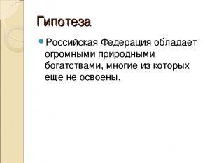 Гипотеза Российская Федерация обладает огромными природными богатствами, многие