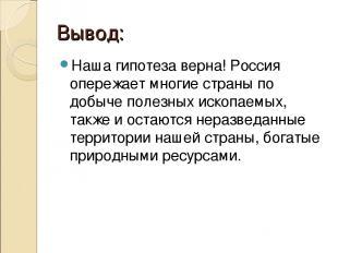 Вывод: Наша гипотеза верна! Россия опережает многие страны по добыче полезных ис