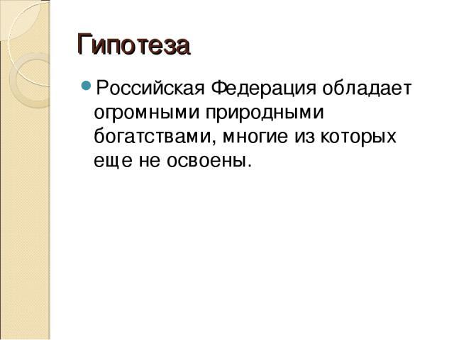 Гипотеза Российская Федерация обладает огромными природными богатствами, многие из которых еще не освоены.