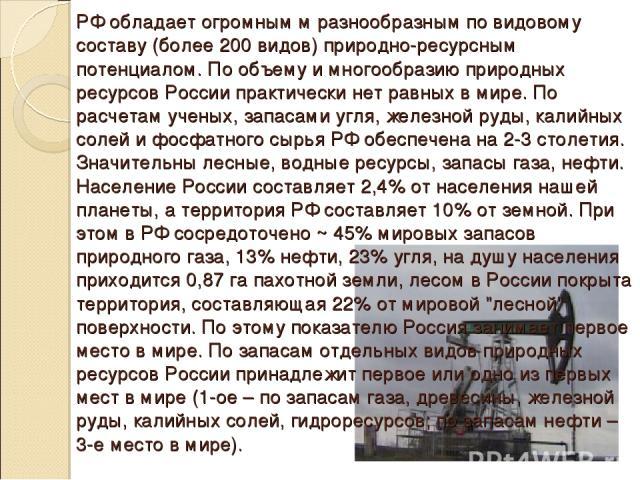 РФ обладает огромным м разнообразным по видовому составу (более 200 видов) природно-ресурсным потенциалом. По объему и многообразию природных ресурсов России практически нет равных в мире. По расчетам ученых, запасами угля, железной руды, калийных с…