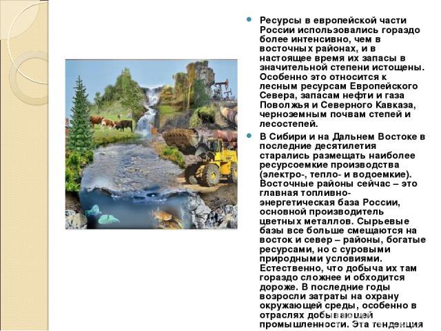 Ресурсы в европейской части России использовались гораздо более интенсивно, чем в восточных районах, и в настоящее время их запасы в значительной степени истощены. Особенно это относится к лесным ресурсам Европейского Севера, запасам нефти и газа По…