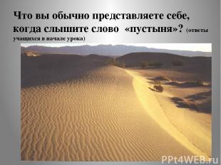 Что вы обычно представляете себе, когда слышите слово «пустыня»? (ответы учащихс