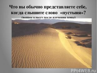 Что вы обычно представляете себе, когда слышите слово «пустыня»? (вопрос классу