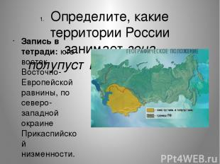 Определите, какие территории России занимает зона полупустынь и пустынь. Запись