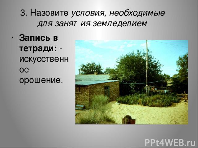 3. Назовите условия, необходимые для занятия земледелием Запись в тетради: - искусственное орошение.