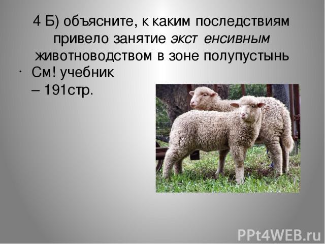 4 Б) объясните, к каким последствиям привело занятие экстенсивным животноводством в зоне полупустынь См! учебник – 191стр.