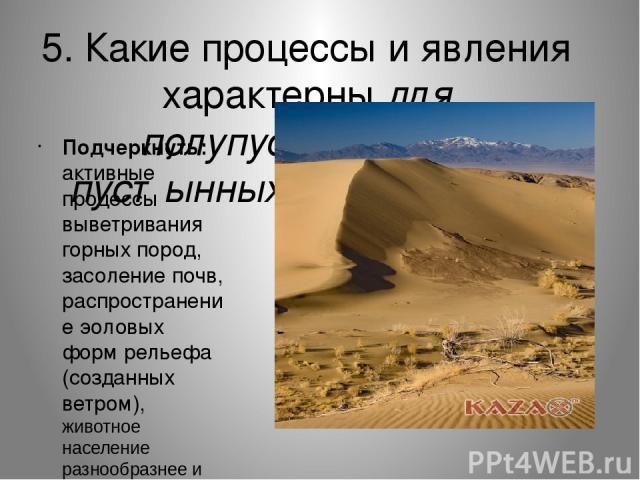 5. Какие процессы и явления характерны для полупустынных и пустынных ландшафтов Подчеркнуть: активные процессы выветривания горных пород, засоление почв, распространение эоловых форм рельефа (созданных ветром), животное население разнообразнее и бог…