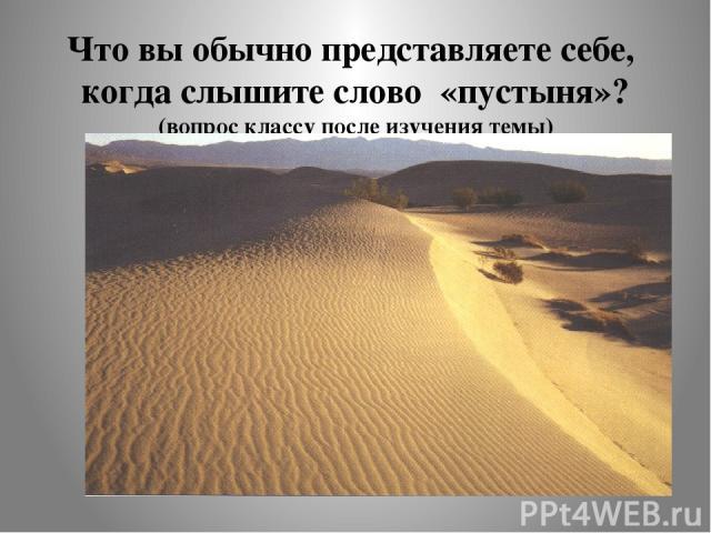Что вы обычно представляете себе, когда слышите слово «пустыня»? (вопрос классу после изучения темы)