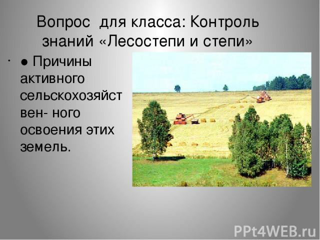 Вопрос для класса: Контроль знаний «Лесостепи и степи» ● Причины активного сельскохозяйствен- ного освоения этих земель.