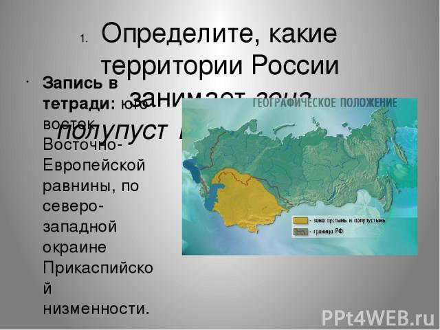 Определите, какие территории России занимает зона полупустынь и пустынь. Запись в тетради: юго-восток Восточно-Европейской равнины, по северо-западной окраине Прикаспийской низменности.