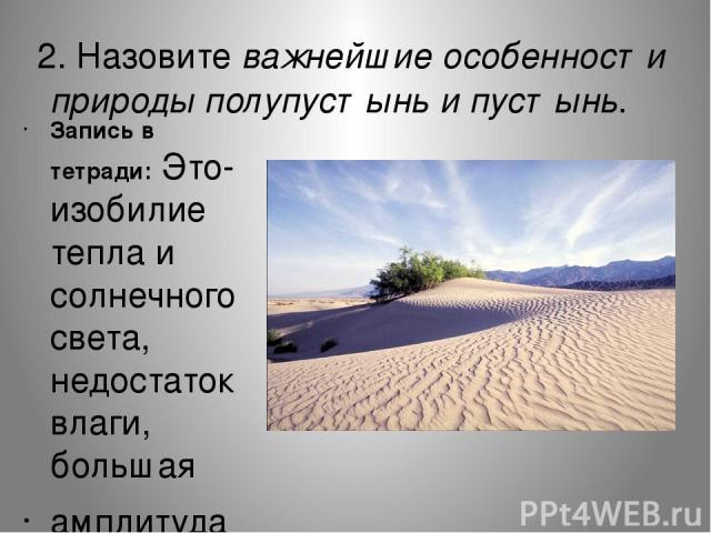 2. Назовите важнейшие особенности природы полупустынь и пустынь. Запись в тетради: Это- изобилие тепла и солнечного света, недостаток влаги, большая амплитуда t°.
