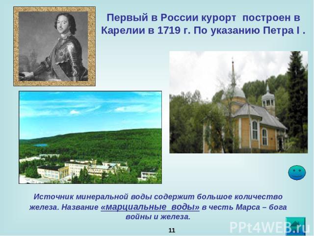 * Первый в России курорт построен в Карелии в 1719 г. По указанию Петра I . Источник минеральной воды содержит большое количество железа. Название «марциальные воды» в честь Марса – бога войны и железа.