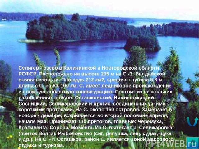 * Селигер - озеро в Калининской и Новгородской области РСФСР. Расположено на высоте 205 м на С.-З. Валдайской возвышенности. Площадь 212 км2, средняя глубина 5,8 м, длина с С. на Ю. 100 км. С. имеет ледниковое происхождение и сложную лопастную конфи…