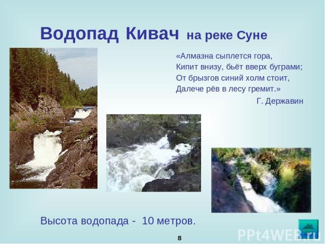 * Водопад Кивач на реке Суне «Алмазна сыплется гора, Кипит внизу, бьёт вверх буграми; От брызгов синий холм стоит, Далече рёв в лесу гремит.» Г. Державин Высота водопада - 10 метров.