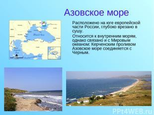 Азовское море Расположено на юге европейской части России, глубоко врезано в суш