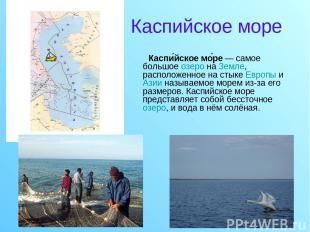 Каспийское море Каспи йское мо ре — самое большое озеро на Земле, расположенное