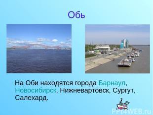 Обь На Оби находятся города Барнаул, Новосибирск, Нижневартовск, Сургут, Салехар