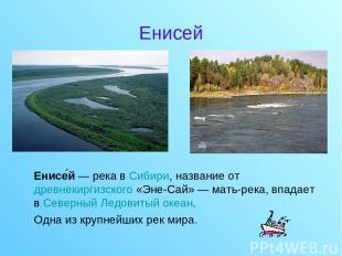 Енисей Енисе й — река в Сибири, название от древнекиргизского «Эне-Сай» — мать-р