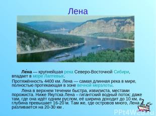 Лена Ле на — крупнейшая река Северо-Восточной Сибири, впадает в море Лаптевых. П