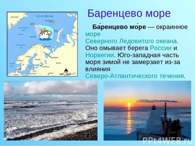 Баренцево море Ба ренцево мо ре — окраинное море Северного Ледовитого океана. Оно омывает берега России и Норвегии. Юго-западная часть моря зимой не замерзает из-за влияния Северо-Атлантического течения.