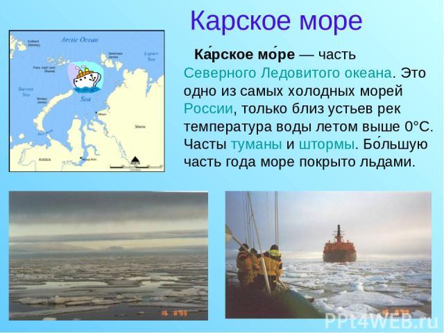 Карское море Ка рское мо ре — часть Северного Ледовитого океана. Это одно из самых холодных морей России, только близ устьев рек температура воды летом выше 0°C. Часты туманы и штормы. Бо льшую часть года море покрыто льдами.