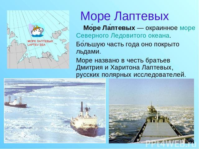 Море Лаптевых Мо ре Ла птевых — окраинное море Северного Ледовитого океана. Бо льшую часть года оно покрыто льдами. Море названо в честь братьев Дмитрия и Харитона Лаптевых, русских полярных исследователей.