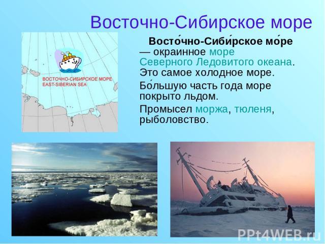 Восточно-Сибирское море Восто чно-Сиби рское мо ре — окраинное море Северного Ледовитого океана. Это самое холодное море. Бо льшую часть года море покрыто льдом. Промысел моржа, тюленя, рыболовство.