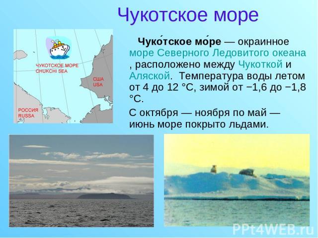 Чукотское море Чуко тское мо ре — окраинное море Северного Ледовитого океана, расположено между Чукоткой и Аляской. Температура воды летом от 4 до 12 °C, зимой от −1,6 до −1,8 °C. С октября — ноября по май — июнь море покрыто льдами.
