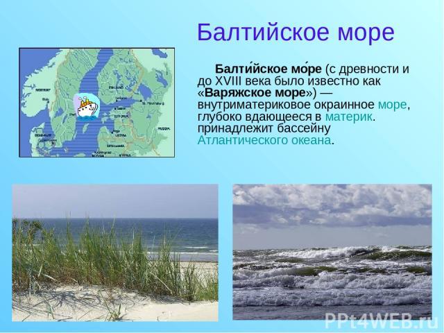 Балтийское море Балти йское мо ре (c древности и до XVIII века было известно как «Варяжское море»)— внутриматериковое окраинное море, глубоко вдающееся в материк. принадлежит бассейну Атлантического океана.