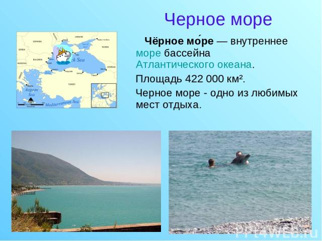 Черное море Чёрное мо ре — внутреннее море бассейна Атлантического океана. Площадь 422000 км². Черное море - одно из любимых мест отдыха.