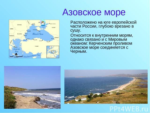 Азовское море Расположено на юге европейской части России, глубоко врезано в сушу. Относится к внутренним морям, однако связано и с Мировым океаном: Керченским проливом Азовское море соединяется с Черным.