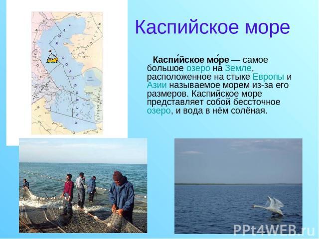 Каспийское море Каспи йское мо ре — самое большое озеро на Земле, расположенное на стыке Европы и Азии называемое морем из-за его размеров. Каспийское море представляет собой бессточное озеро, и вода в нём солёная.