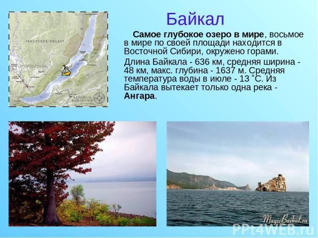 Байкал Cамое глубокое озеро в мире, восьмое в мире по своей площади находится в Восточной Сибири, окружено горами. Длина Байкала - 636 км, средняя ширина - 48 км, макс. глубина - 1637 м. Средняя температура воды в июле - 13 ˚С. Из Байкала вытекает т…