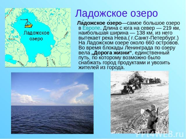 Ладожское озеро Ла дожское о зеро—самое большое озеро в Европе. Длина с юга на север — 219км, наибольшая ширина — 138км, из него вытекает река Нева.( г.Санкт-Петербург.) На Ладожском озере около 660 островов. Во время блокады Ленинграда по озеру в…