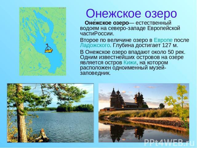 Онежское озеро Оне жское озеро— естественный водоем на северо-западе Европейской частиРоссии. Второе по величине озеро в Европе после Ладожского. Глубина достигает 127м. В Онежское озеро впадают около 50 рек. Одним известнейших островов на озере яв…