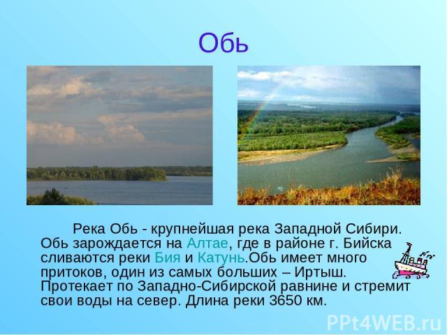 Обь Река Обь - крупнейшая река Западной Сибири. Обь зарождается на Алтае, где в районе г. Бийска сливаются реки Бия и Катунь.Обь имеет много притоков, один из самых больших – Иртыш. Протекает по Западно-Сибирской равнине и стремит свои воды на север…
