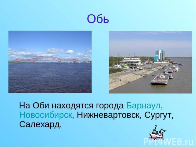 Обь На Оби находятся города Барнаул, Новосибирск, Нижневартовск, Сургут, Салехард.